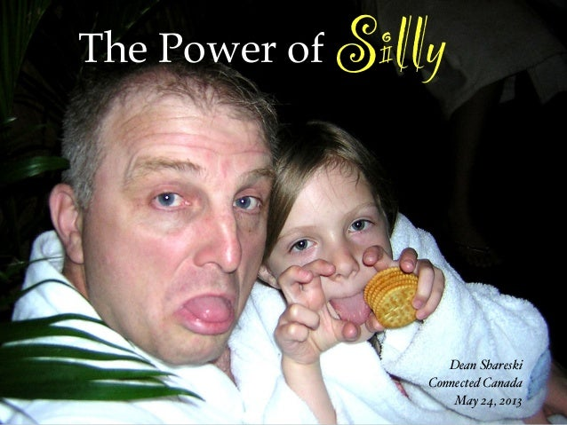 The Power of SillyDean ShareskiConnected CanadaMay 24, 2013