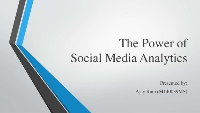 The Power of Social Media Analytics Presented by: Ajay Ram (M140039MS)