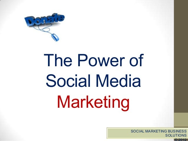 The Power ofSocial Media Marketing          SOCIAL MARKETING BUSINESS                         SOLUTIONS