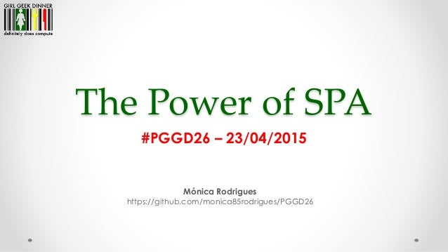 The Power of SPA Mónica Rodrigues https://github.com/monica85rodrigues/PGGD26 #PGGD26 – 23/04/2015