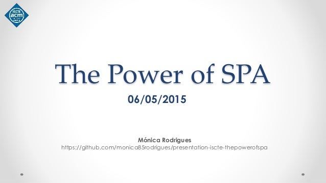 The Power of SPA Mónica Rodrigues https://github.com/monica85rodrigues/presentation-iscte-thepowerofspa 06/05/2015