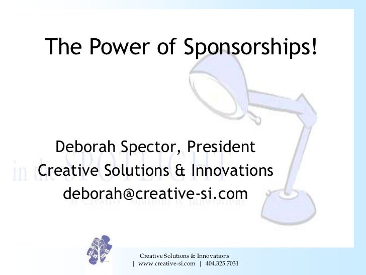 The Power of Sponsorships!  Deborah Spector, PresidentCreative Solutions & Innovations   deborah@creative-si.com          ...
