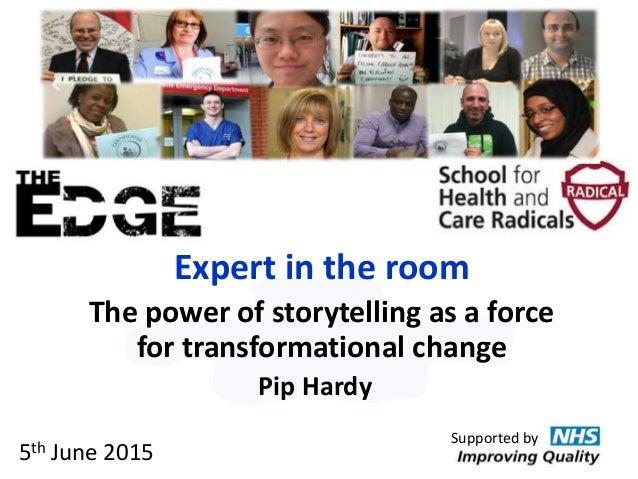 Expert in the room The power of storytelling as a force for transformational change Pip Hardy Supported by 5th June 2015