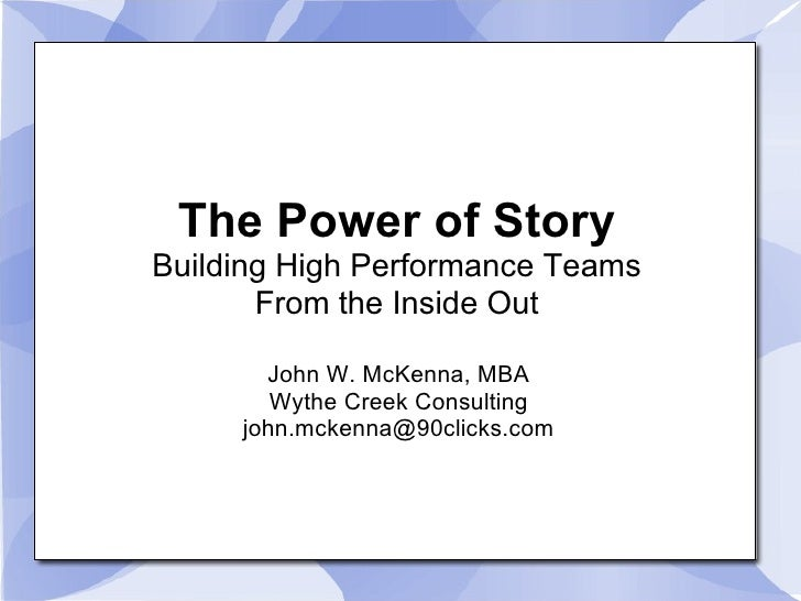 A10/B10 The Power of Stories Building High Performance Teams From the Inside Out John W. McKenna, MBA Wythe Creek Technology