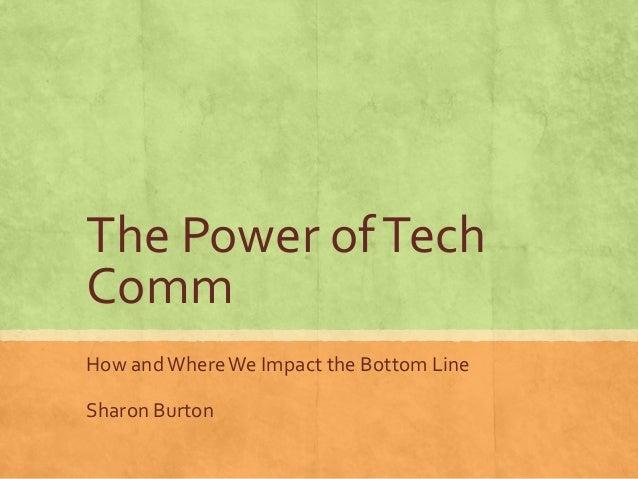 The Power ofTech Comm How andWhereWe Impact the Bottom Line Sharon Burton