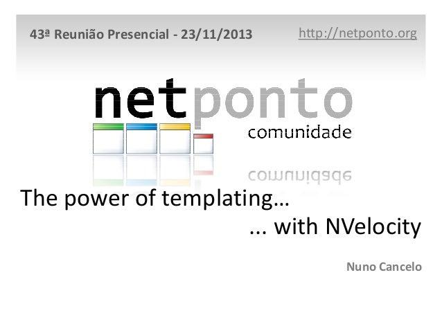 43ª Reunião Presencial - 23/11/2013  http://netponto.org  The power of templating… ... with NVelocity Nuno Cancelo
