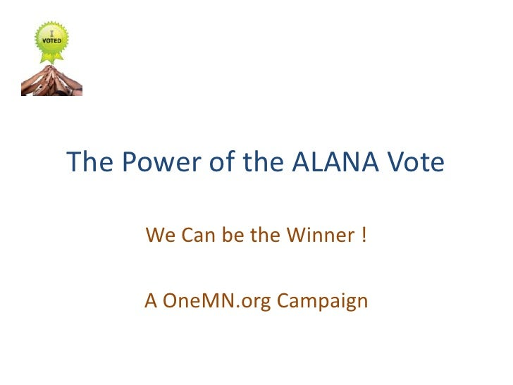 The Power of the ALANA Vote<br />We Can be the Winner !<br />A OneMN.org Campaign<br />
