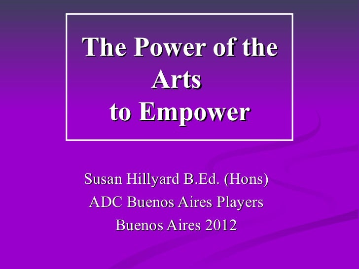 The Power of the Arts  to Empower Susan Hillyard B.Ed. (Hons) ADC Buenos Aires Players Buenos Aires 2012