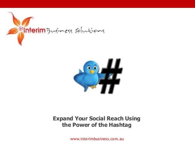 www.interimbusiness.com.au Expand Your Social Reach Using the Power of the Hashtag