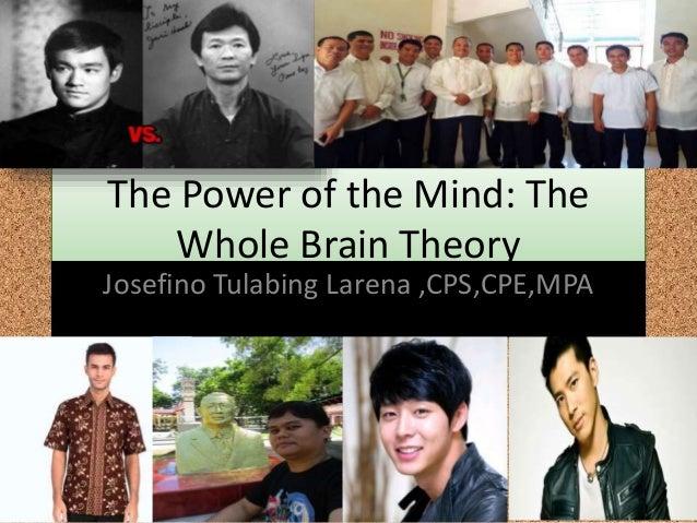 The Power of the Mind: The Whole Brain Theory Josefino Tulabing Larena ,CPS,CPE,MPA