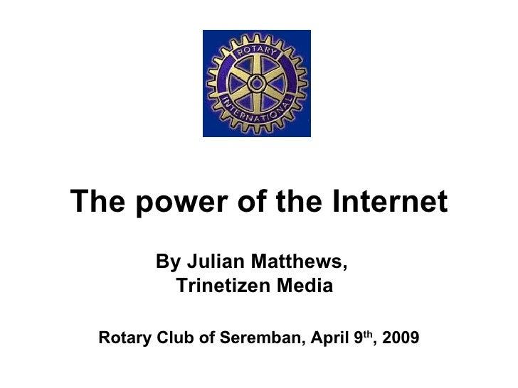 The power of the Internet Rotary Club of Seremban, April 9 th , 2009 By Julian Matthews,  Trinetizen Media