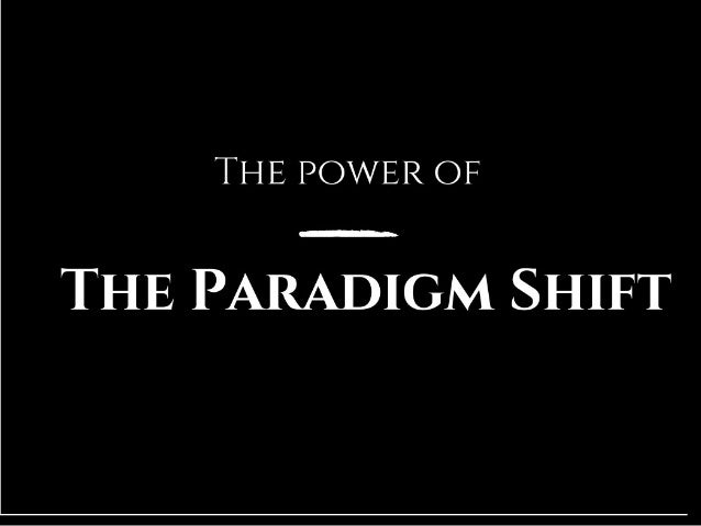 The Power of the Paradigm Shift
