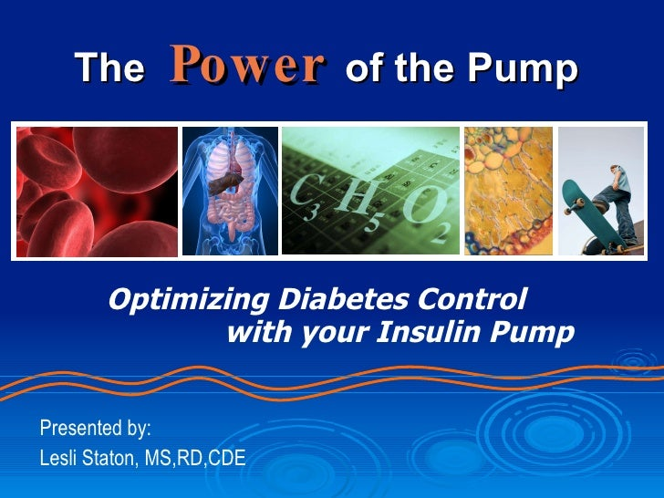 The   Power   of the Pump Optimizing Diabetes Control   with your Insulin Pump Presented by: Lesli Staton, MS,RD,CDE