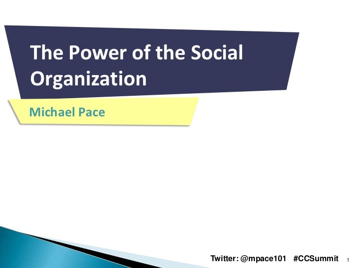 The Power of the SocialOrganizationMichael Pace                   Twitter: @mpace101 #CCSummit   1