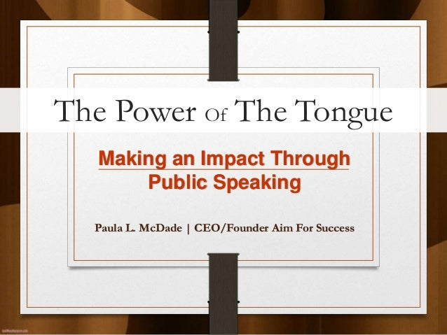 The Power Of The Tongue  Making an Impact Through      Public Speaking  Paula L. McDade   CEO/Founder Aim For Success