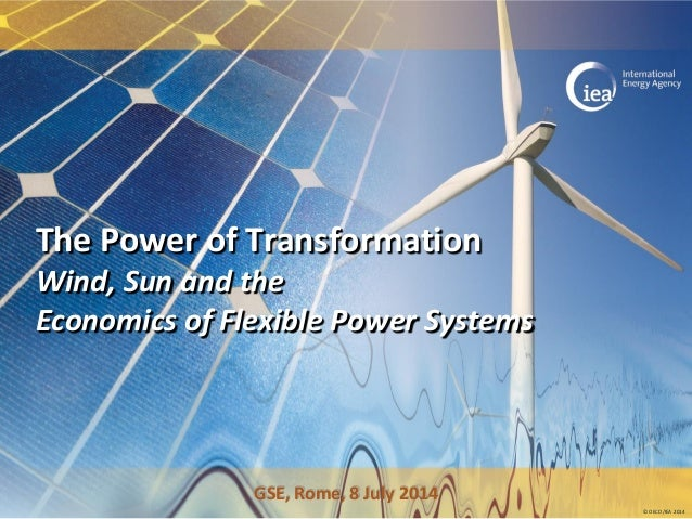 © OECD/IEA 2014 The Power of Transformation Wind, Sun and the Economics of Flexible Power Systems GSE, Rome, 8 July 2014