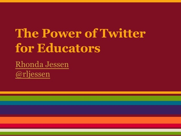 The Power of Twitter for Educators Rhonda Jessen @rljessen