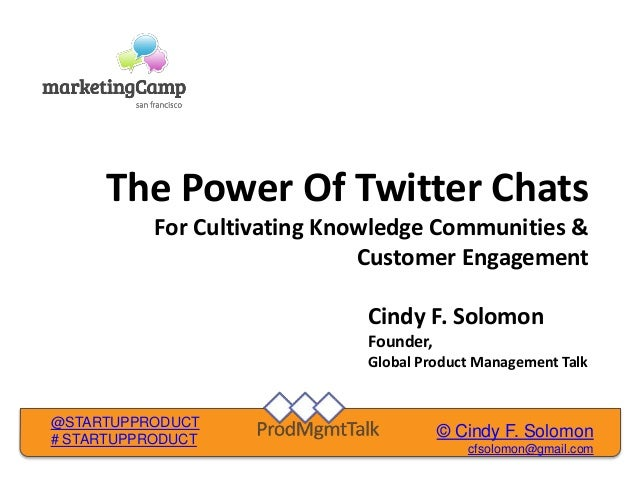 © Cindy F. Solomon cfsolomon@gmail.com @STARTUPPRODUCT # STARTUPPRODUCT The Power Of Twitter Chats For Cultivating Knowled...