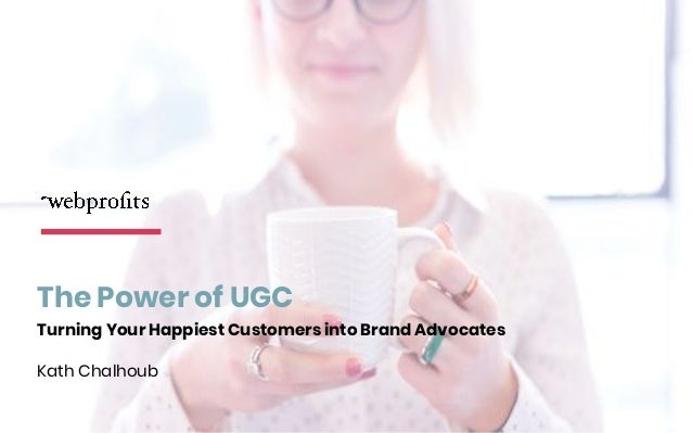 The Power of UGC Turning Your Happiest Customers into Brand Advocates Kath Chalhoub