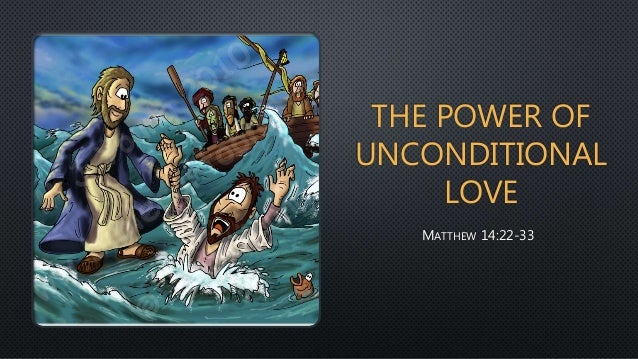 THE POWER OF UNCONDITIONAL LOVE MATTHEW 14:22-33