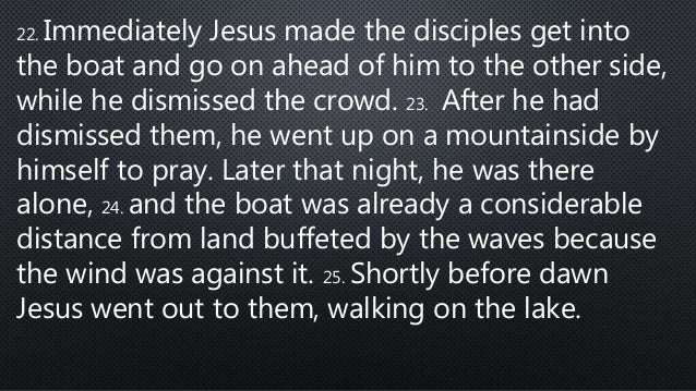 22. Immediately Jesus made the disciples get into the boat and go on ahead of him to the other side, while he dismissed th...