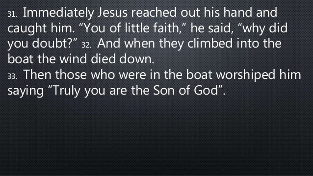 """31. Immediately Jesus reached out his hand and caught him. """"You of little faith,"""" he said, """"why did you doubt?"""" 32. And wh..."""