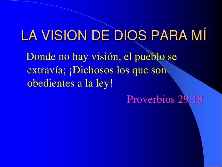 LA VISION DE DIOS PARA MÍ<br />  Donde no hay visión, el pueblo se extravía; ¡Dichosos los que son obedientes a la ley!<br...
