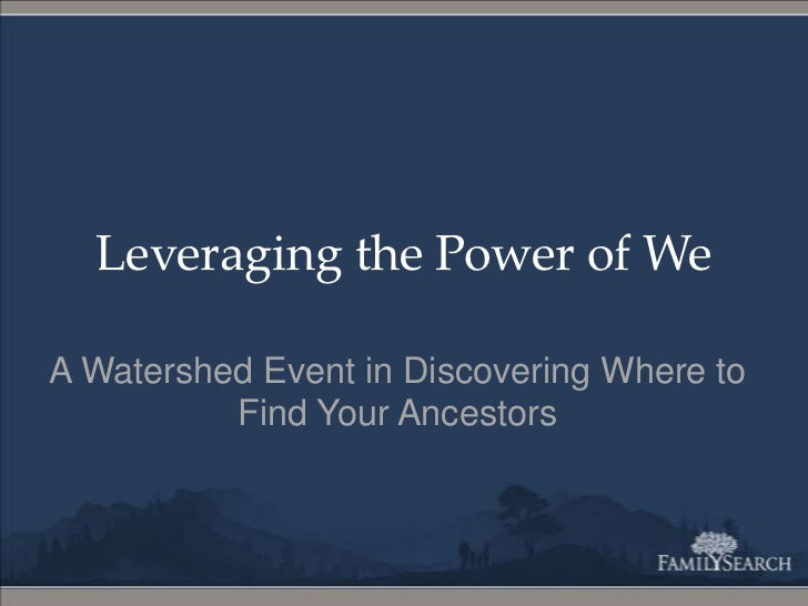 Leveraging the Power of We<br />A Watershed Event in Discovering Where to Find Your Ancestors<br />