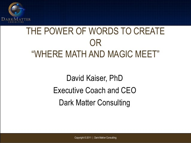 "Copyright © 2011 | Dark Matter ConsultingTHE POWER OF WORDS TO CREATEOR""WHERE MATH AND MAGIC MEET""David Kaiser, PhDExecuti..."