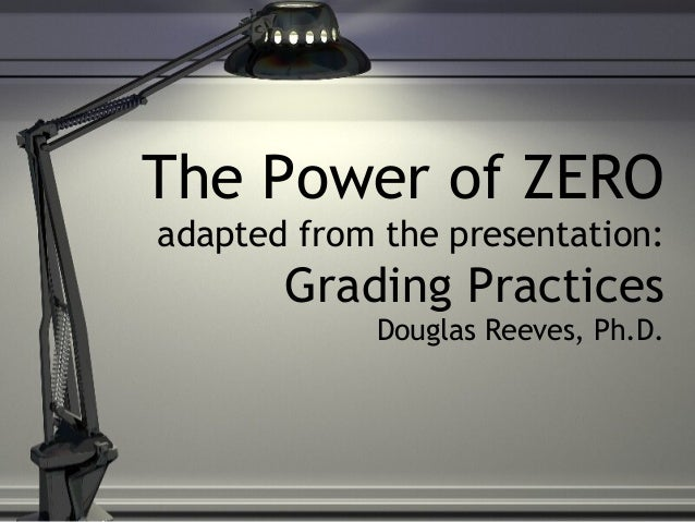 The Power of ZEROadapted from the presentation:       Grading Practices            Douglas Reeves, Ph.D.