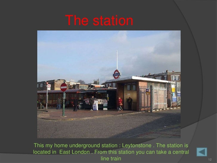 The station      This my home underground station : Leytonstone . The station is located in East London . From this statio...