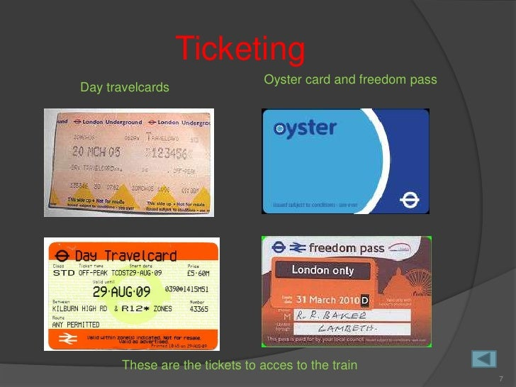 Ticketing                                 Oyster card and freedom pass Day travelcards            These are the tickets to...