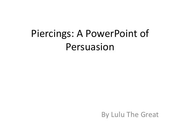 Piercings: A PowerPoint of Persuasion By Lulu The Great