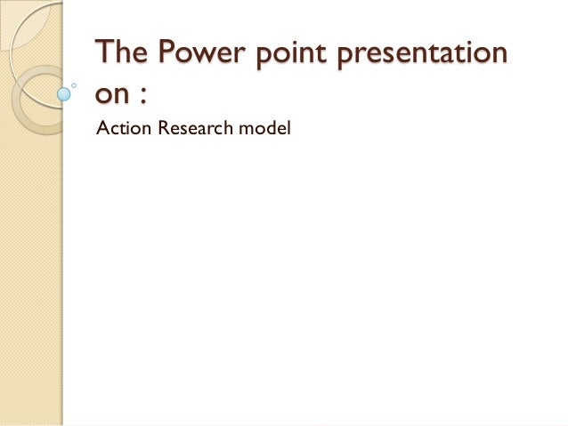 The Power point presentationon :Action Research model