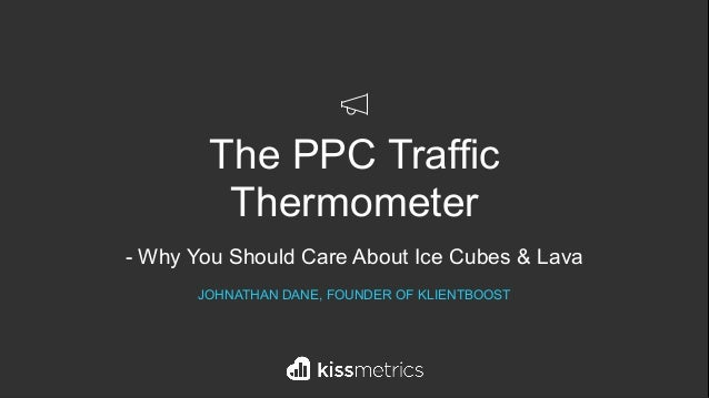 The PPC Traffic Thermometer - Why You Should Care About Ice Cubes & Lava JOHNATHAN DANE, FOUNDER OF KLIENTBOOST