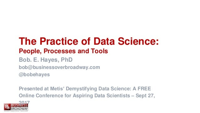 The Practice of Data Science: People, Processes and Tools Bob. E. Hayes, PhD bob@businessoverbroadway.com @bobehayes Prese...