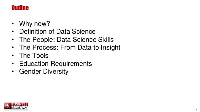 3 Outline • Why now? • Definition of Data Science • The People: Data Science Skills • The Process: From Data to Insight • ...