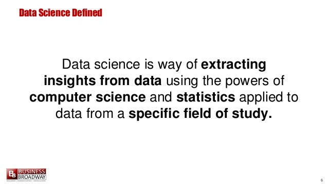 6 Data Science Defined Data science is way of extracting insights from data using the powers of computer science and stati...