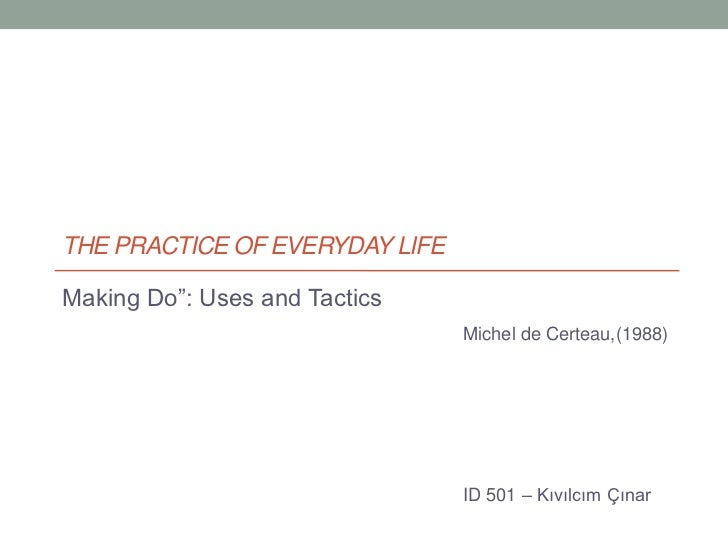 "The Practice of Everyday Life<br />Making Do"": Uses and Tactics<br />Michel de Certeau,(1988)<br />ID 501 – Kıvılcım Çınar..."