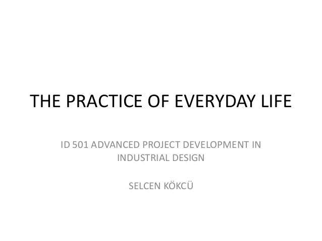 THE PRACTICE OF EVERYDAY LIFE ID 501 ADVANCED PROJECT DEVELOPMENT IN INDUSTRIAL DESIGN SELCEN KÖKCÜ