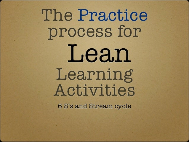The Practice process for   Lean Learning Activities 6 S's and Stream cycle