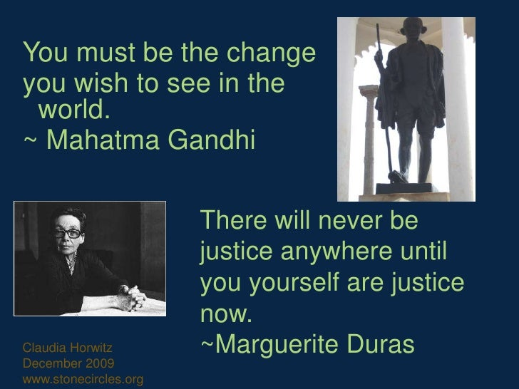 You must be the change <br />you wish to see in the world.<br />~ Mahatma Gandhi <br />There will never be justice anywher...