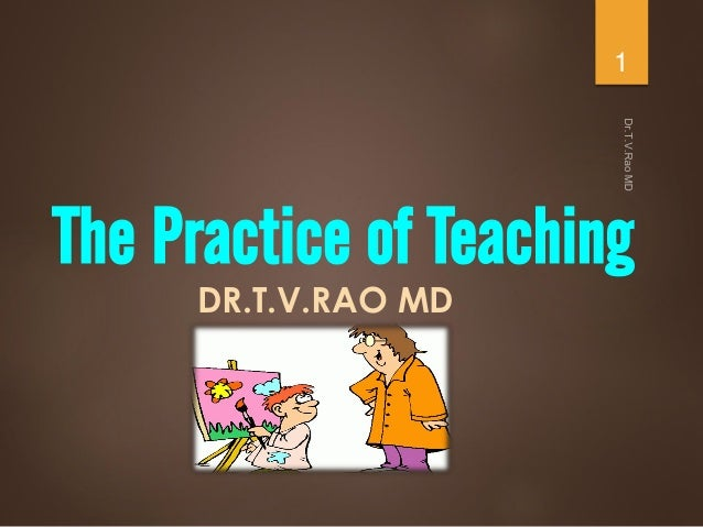 The Practice of Teaching DR.T.V.RAO MD 1