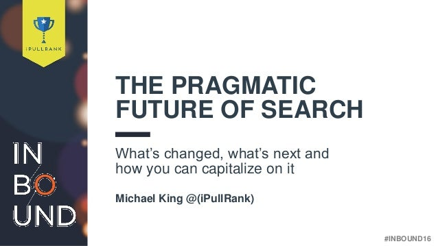 #INBOUND16@iPullRank THE PRAGMATIC FUTURE OF SEARCH What's changed, what's next and how you can capitalize on it Michael K...