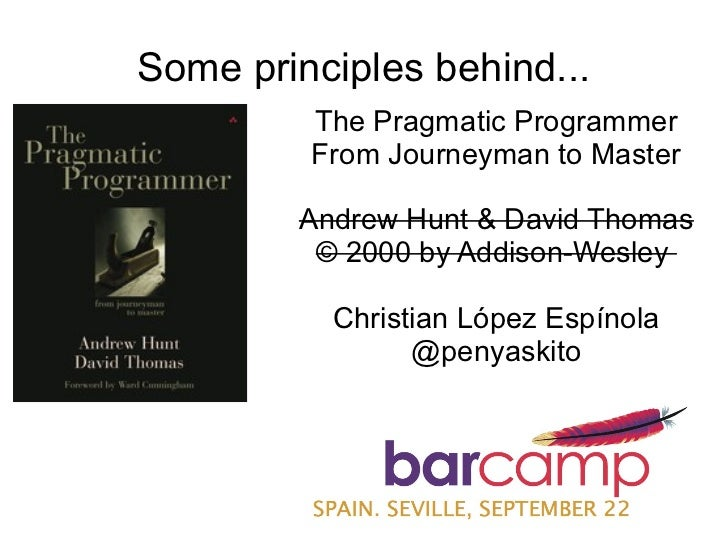 Some principles behind...         The Pragmatic Programmer         From Journeyman to Master        Andrew Hunt & David Th...