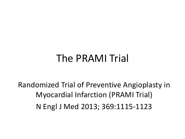 The PRAMI Trial Randomized Trial of Preventive Angioplasty in Myocardial Infarction (PRAMI Trial) N Engl J Med 2013; 369:1...