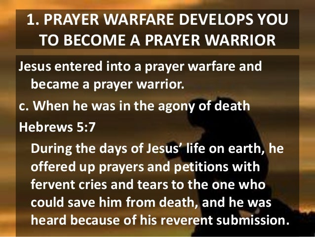 1. PRAYER WARFARE DEVELOPS YOU TO BECOME A PRAYER WARRIOR Jesus entered into a prayer warfare and became a prayer warrior....