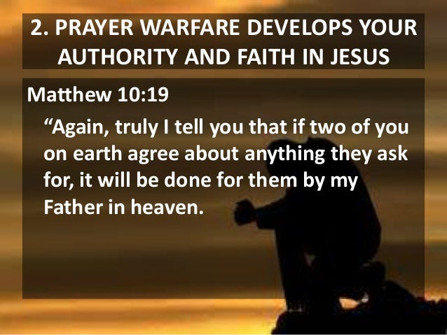 """2. PRAYER WARFARE DEVELOPS YOUR AUTHORITY AND FAITH IN JESUS Matthew 10:19 """"Again, truly I tell you that if two of you on ..."""