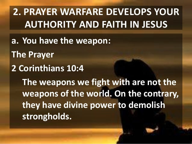 2. PRAYER WARFARE DEVELOPS YOUR AUTHORITY AND FAITH IN JESUS a. You have the weapon: The Prayer 2 Corinthians 10:4 The wea...