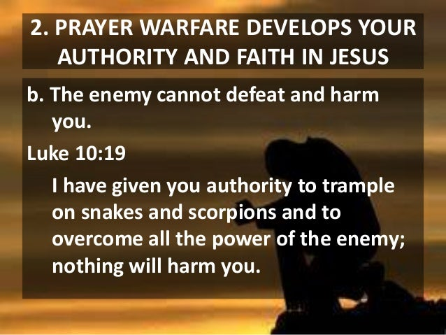 2. PRAYER WARFARE DEVELOPS YOUR AUTHORITY AND FAITH IN JESUS b. The enemy cannot defeat and harm you. Luke 10:19 I have gi...